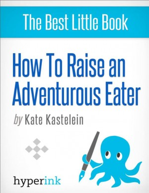 How to Raise an Adventurous Eater by Kate Kastelein from Vearsa in General Novel category