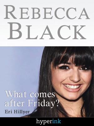 Rebecca Black: Fame in the Youtube Age by Eri Hillyer from Vearsa in Autobiography & Biography category