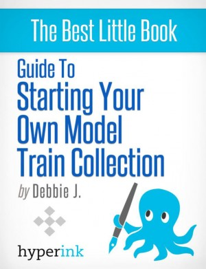 Beginner's Guide to Starting Your Own Model Train Collection (Scenery, Track Plans, and Layouts) by Debbie  J. from Vearsa in General Novel category