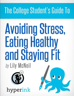 The College Student's Guide To: Avoiding Stress, Eating Healthy and Staying Fit by Lily McNeil from  in  category