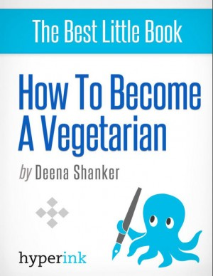 How to Become a Vegetarian (Recipes, Diets, Beginner's Guide) by Deena Shanker from Vearsa in General Novel category