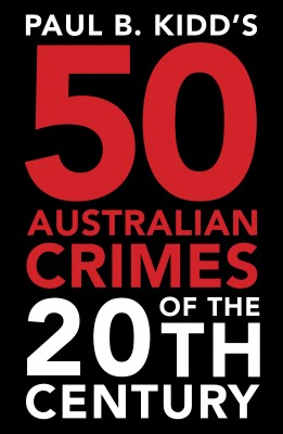 Paul B. Kidd's 50 Australian Crimes of the 20th Century by Paul B Kidd from Vearsa in True Crime category