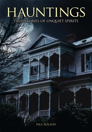 Hauntings: True Stories of Unquiet Spirits by Paul Roland from  in  category