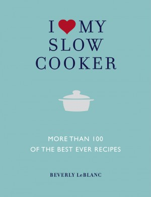 I Love My Slow Cooker - More than 100 of the Best-Ever Slow Cooker Recipes by Beverley Le Blanc Author from Vearsa in General Novel category