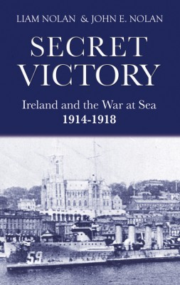 Secret Victory: Ireland & the War at Sea 1914-1918 by John E Nolan from Vearsa in History category