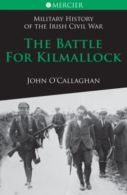The Battle for Kilmallock: Military History of the Irish Civil War by John  O'Callaghan from Vearsa in History category