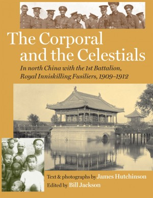 The Corporal and the Celestials: In North China with the Royal Inniskilling Fusiliers, 1909-1912 by Bill Jackson from Vearsa in History category