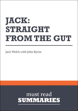 Summary: Jack: Straight From the Gut  John Byrne by Must Read Summaries from Vearsa in Finance & Investments category