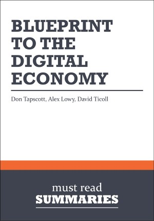 Summary: Blueprint To The Digital Economy  Don Tapscott, Alex Lowy and David Ticoll by Must Read Summaries from Vearsa in Finance & Investments category