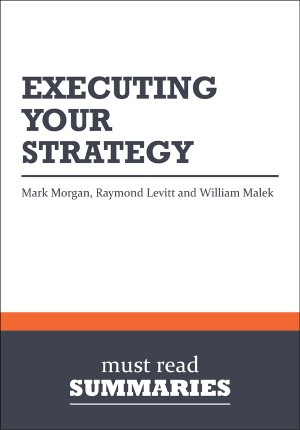 Summary: Executing Your Strategy - Mark Morgan, Raymond Levitt and William Malek by Must Read Summaries from Vearsa in Finance & Investments category