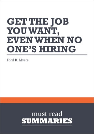 Summary: Get the Job You Want, Even When No One's Hiring - Ford R. Myers by Must Read Summaries from Vearsa in Finance & Investments category