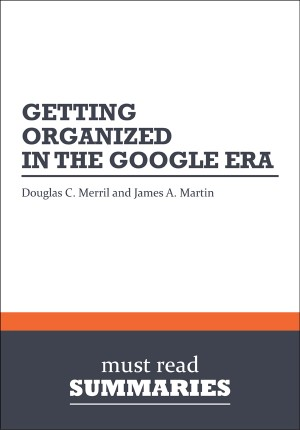 Summary: Getting Organized in the Google Era - Douglas C. Merril and James A. Martin by Must Read Summaries from Vearsa in Finance & Investments category