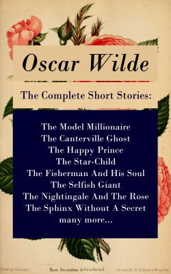 The Complete Short Stories: The Model Millionaire + The Canterville Ghost + The Happy Prince + The Star-Child + The Fisherman And His Soul + The Selfish Giant + The Nightingale And The Rose + The Sphinx Without A Secret + many more... by Oscar Wilde from Vearsa in General Novel category