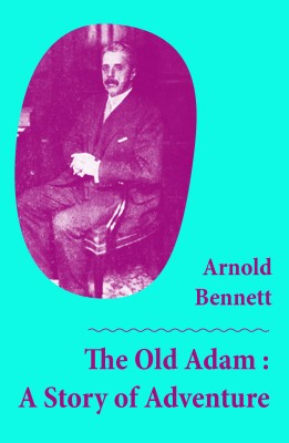 The Old Adam : A Story of Adventure (Unabridged) by Arnold Bennett from Vearsa in General Novel category