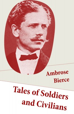 Tales of Soldiers and Civilians (26 Stories: includes Chickamauga + An Occurrence at Owl Creek Bridge + The Mocking-Bird) by Ambrose Bierce from Vearsa in General Novel category