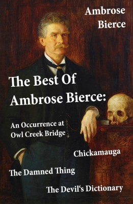 The Best Of Ambrose Bierce: The Damned Thing + An Occurrence at Owl Creek Bridge + The Devil's Dictionary + Chickamauga (4 Classics in 1 Book) by Ambrose Bierce from Vearsa in General Novel category