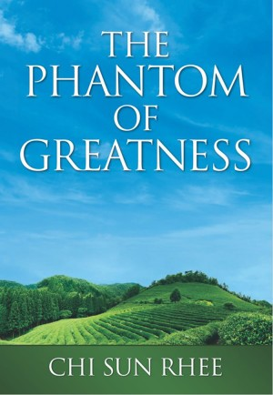 The Phantom of Greatness by Chi Sun Rhee from First Edition Design Publishing in History category