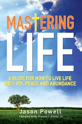 Mastering Life: A Guide for How to Live Life with Joy, Peace and Abundance by Jason Powell from First Edition Design Publishing in Religion category