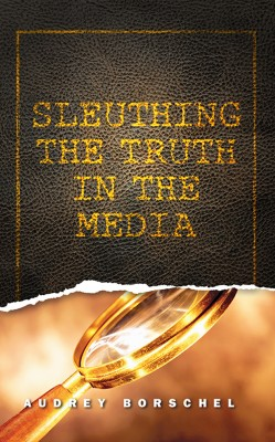 Sleuthing the Truth In the Media by Audrey Borschel from First Edition Design Publishing in Science category