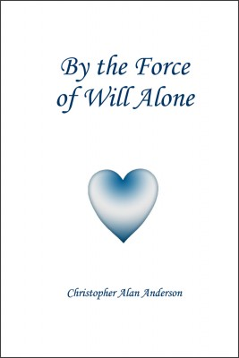 By the Force of Will Alone by Christopher Alan Anderson from First Edition Design Publishing in Religion category