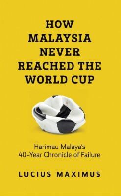 HOW MALAYSIA NEVER REACHED THE WORLD CUP by Lucius Maximus from Buku Fixi in General Novel category