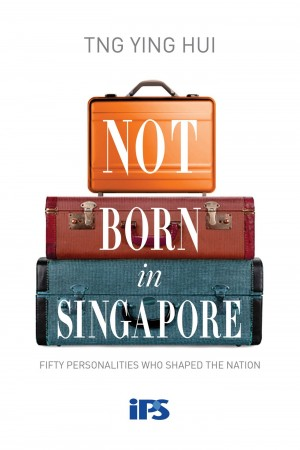 Not Born in Singapore: Fifty Personalities who Shaped the Nation by Ying Hui from Hallenberger Media GmbH in History category