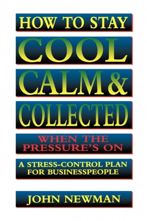 How to Stay Cool, Calm and   Collected When the Pressure's On by John NEWMAN from HarperCollins Christian Publishing in Business & Management category