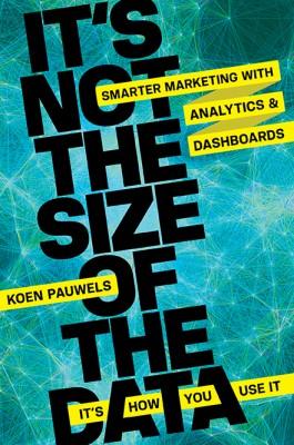 It's Not the Size of the Data -- It's How You Use It by Koen Pauwels from HarperCollins Christian Publishing in Engineering & IT category