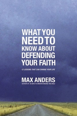 What You Need to Know About Defending Your Faith by Max Anders from HarperCollins Christian Publishing in Religion category