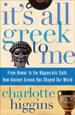 It's All Greek To Me by Charlotte Higgins from HarperCollins Publishers LLC (US) in History category