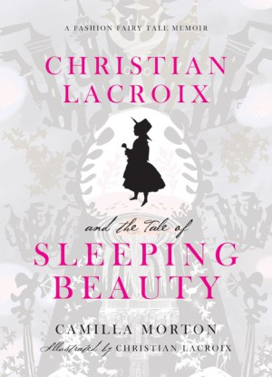 Christian Lacroix and the Tale of Sleeping Beauty by Camilla Morton from HarperCollins Publishers LLC (US) in Autobiography & Biography category