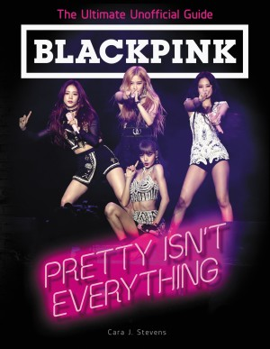 BLACKPINK: Pretty Isn't Everything (The Ultimate Unofficial Guide) by Cara J. Stevens from  in  category