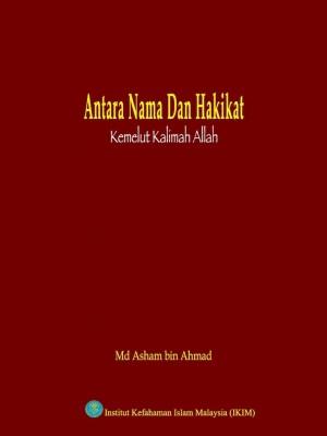Antara Nama dan Hakikat: Kemelut Kalimah Allah by Md. Asham Ahmad from Institut Kefahaman Islam Malaysia in Islam category