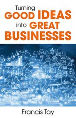 Turning Good Ideas Into Great Businesses by Francis Tay from Marshall Cavendish International (Asia) Pte Ltd in Business & Management category