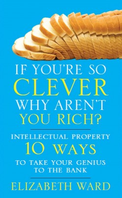 If You're So Clever Why Aren't You Rich: Intellectual Property 10 Ways to Take Your Genius To The Bank by Elizabeth Ward from Mint Associates Ltd in Accounting & Statistics category