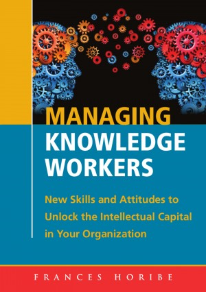 Managing Knowledge Workers:: New Skills and Attitudes to Unlock the Intellectual Capital in Your Organization