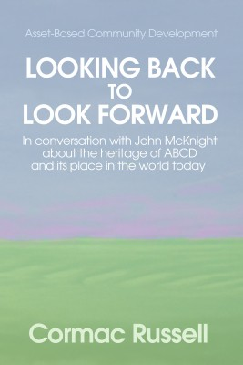 Asset Based Community Development (ABCD): Looking Back to Look Forward: In conversation with John McKnight about the intellectual and practical heritage of ABCD and its place in the world today. by Cormac Russell from Mint Associates Ltd in Motivation category