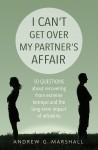 I Can't Get Over My Partner's Affair: 50 questions about recovering from extreme betrayal and the long-term impact of infidelity by Andrew G. Marshall from  in  category