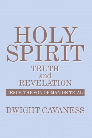 Holy Spirit - Truth And Revelation: Jesus, The Son of Man on Trial by Dwight Cavaness from Mint Associates Ltd in Business & Management category