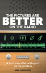 The Pictures are Better on the Radio: A Fan's Love Affair with Sport on the Wireless by Adam Carroll-Smith from  in  category