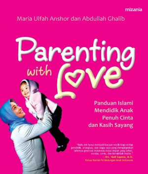 Parenting with Love: Panduan Islami Mendidik Anak Penuh Cinta dan Kasih Sayang by Maria Ulfah Anshar, Abbdullah Ghalib from Mizan Publika, PT in General Novel category