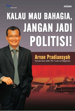 Kalau Mau Bahagia Jangan Jadi Politisi by Arvan Pradiansyah from Mizan Publika, PT in General Novel category