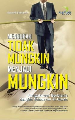 Mengubah Tidak Mungkin Menjadi Mungkin : Pengalaman Berbisnis dengan Sandaran Al-Quran by Basuki Subianto from Mizan Publika, PT in General Novel category