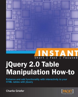 Instant jQuery 2.0 Table Manipulation How-to by Charlie Griefer from Packt Publishing in Engineering & IT category