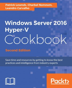 Windows Server 2016 Hyper-V Cookbook - Second Edition by Leandro Carvalho from Packt Publishing in Engineering & IT category