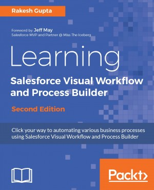 Learning Salesforce Visual Workflow and Process Builder - Second Edition by Rakesh Gupta from Packt Publishing in Engineering & IT category