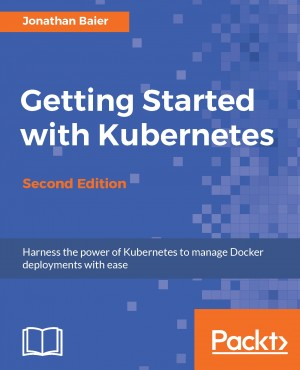 Getting Started with Kubernetes - Second Edition by Jonathan Baier from Packt Publishing in Engineering & IT category