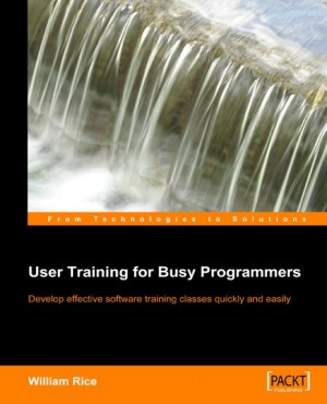 User Training for Busy Programmers by William Rice from Packt Publishing in Engineering & IT category
