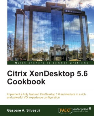 Citrix XenDesktop 5.6 Cookbook by Gaspare A. Silvestri from Packt Publishing in Engineering & IT category