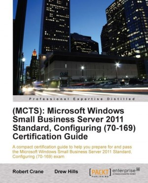 (MCTS): Microsoft Windows Small Business Server 2011 Standard, Configuring (70-169) Certification Guide by (BE MBA MCP) Robert Crane from Packt Publishing in Engineering & IT category